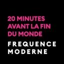20 minutes avant la fin du monde - Fréquence Moderne