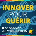 Innover pour guérir, le podcast AFM Téléthon - AFM-Téléthon