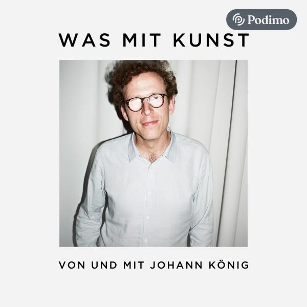 Was mit Kunst - Ein Podcast von und mit Johann König   Podimo