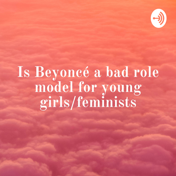 Is Beyoncé a bad role model for young girls/feminists